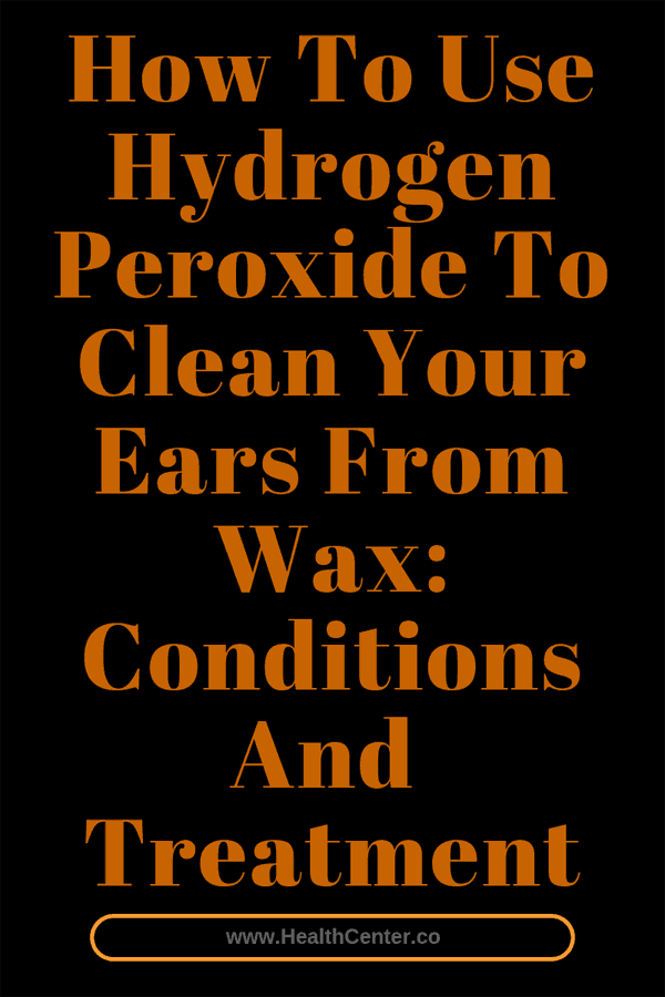 How To Use Hydrogen Peroxide To Clean Your Ears From Wax Find Out About Conditions And Treatment