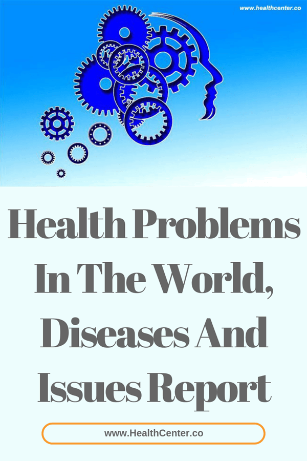 Health Problems In The World, Diseases And Issues Report